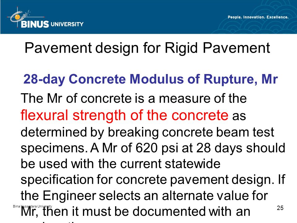 Bina Nusantara University 25 Pavement design for Rigid Pavement 28-day Concrete Modulus of Rupture, Mr The Mr of concrete is a measure of the flexural strength of the concrete as determined by breaking concrete beam test specimens.