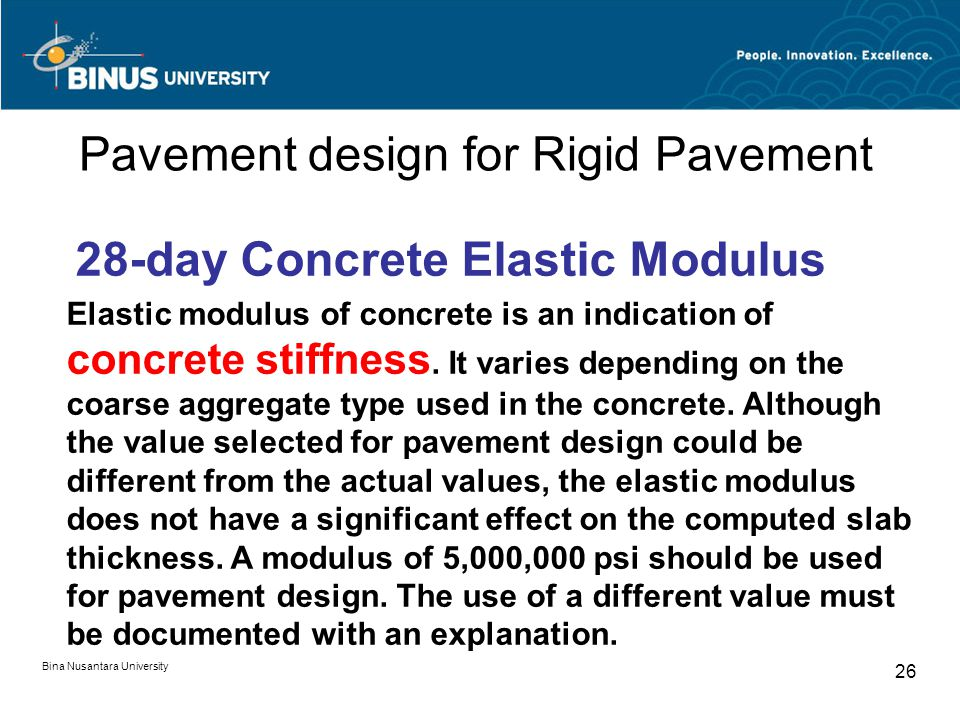 Bina Nusantara University 26 Pavement design for Rigid Pavement 28-day Concrete Elastic Modulus Elastic modulus of concrete is an indication of concrete stiffness.
