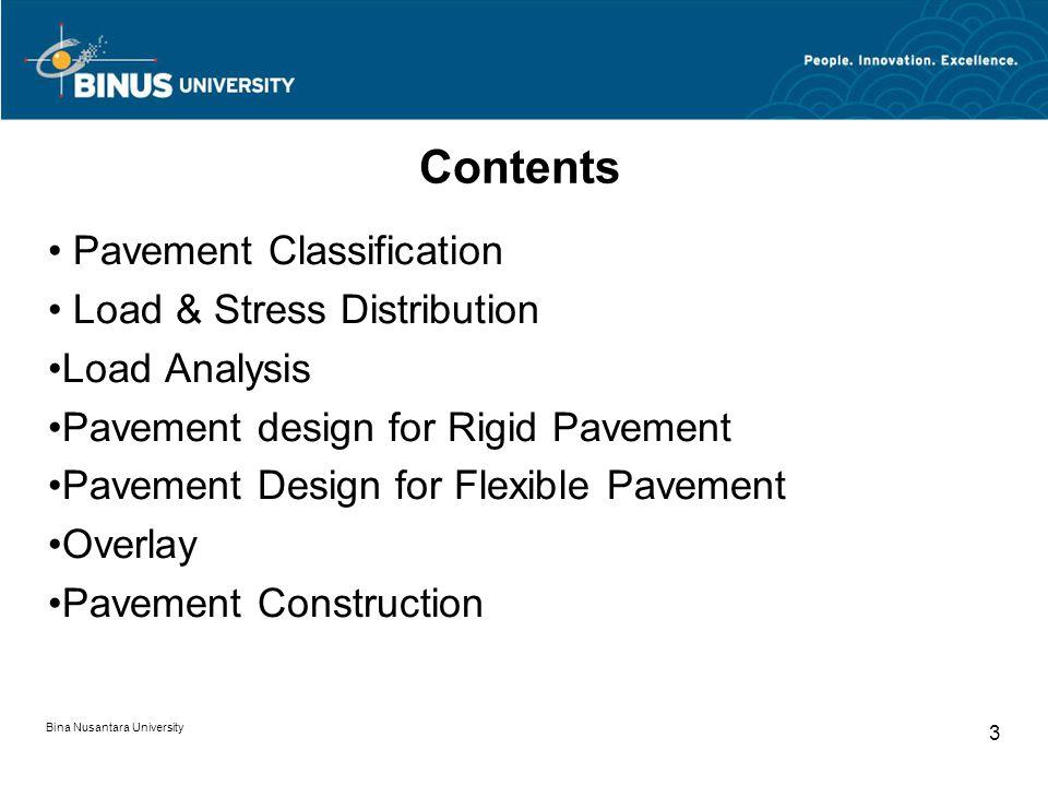 Bina Nusantara University 3 Contents Pavement Classification Load & Stress Distribution Load Analysis Pavement design for Rigid Pavement Pavement Design for Flexible Pavement Overlay Pavement Construction