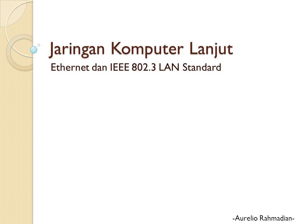 Jaringan Komputer Lanjut Ethernet dan IEEE 802.3 LAN Standard -Aurelio Rahmadian-
