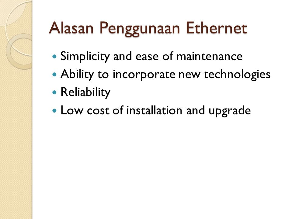 Alasan Penggunaan Ethernet Simplicity and ease of maintenance Ability to incorporate new technologies Reliability Low cost of installation and upgrade