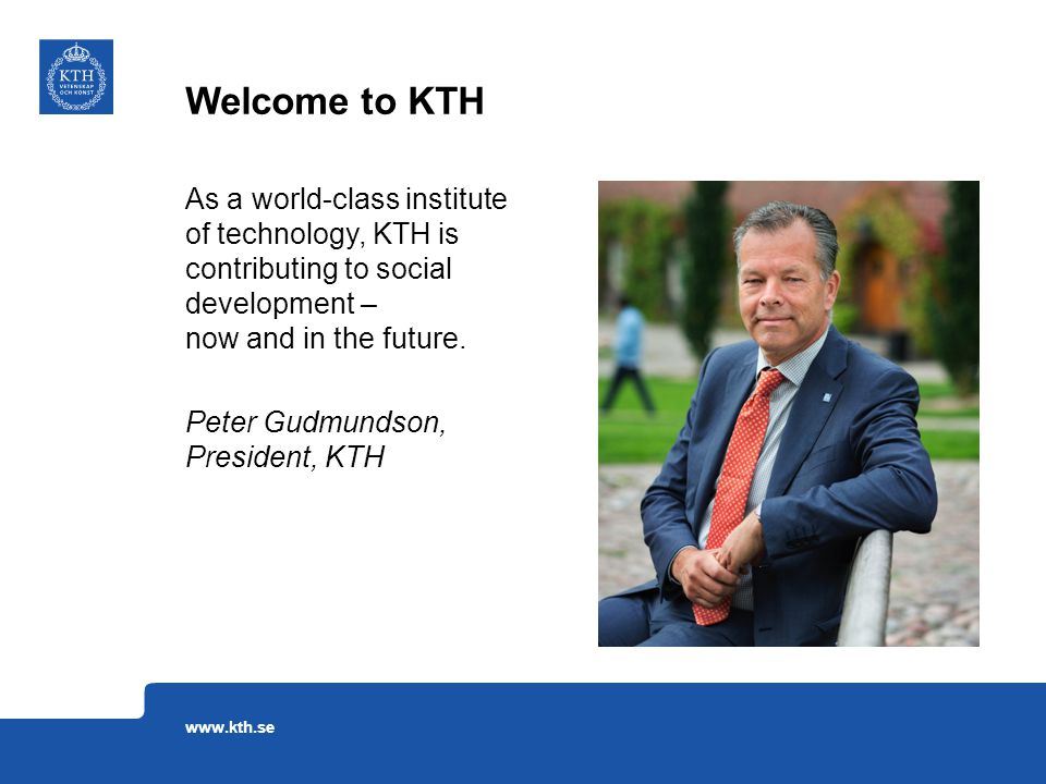 As a world-class institute of technology, KTH is contributing to social development – now and in the future. Peter Gudmundson, President, KTH Welcome