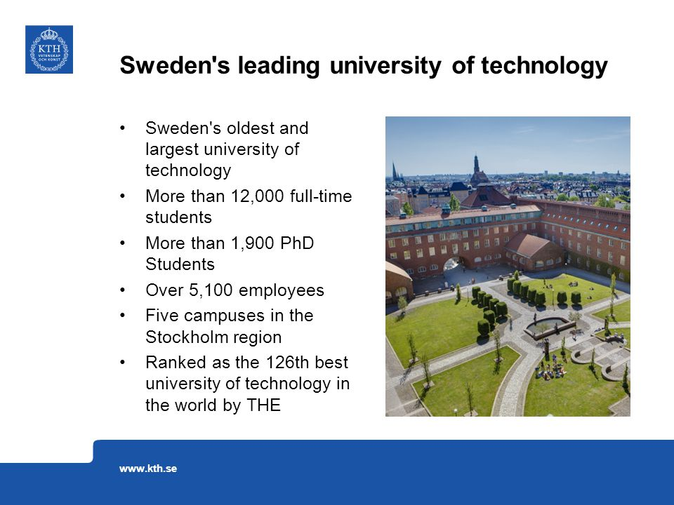 Sweden s oldest and largest university of technology More than 12,000 full-time students More than 1,900 PhD Students Over 5,100 employees Five campuses in the Stockholm region Ranked as the 126th best university of technology in the world by THE Sweden s leading university of technology www.kth.se