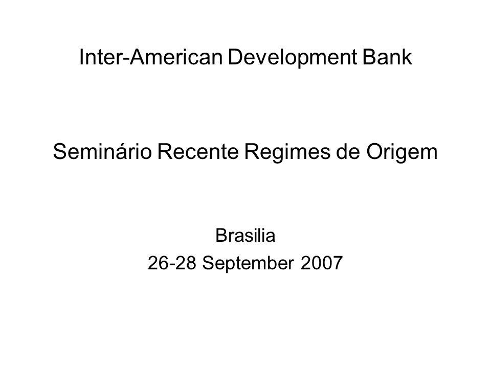 Inter-American Development Bank Seminário Recente Regimes de Origem Brasilia 26-28 September 2007