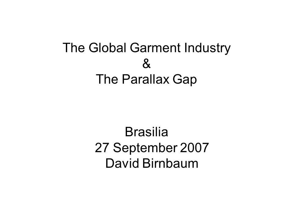 The Global Garment Industry & The Parallax Gap Brasilia 27 September 2007 David Birnbaum