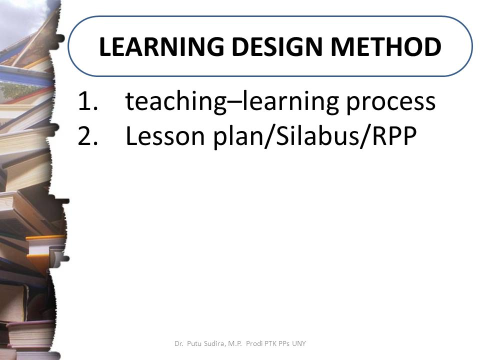 LEARNING DESIGN METHOD Dr. Putu Sudira, M.P.