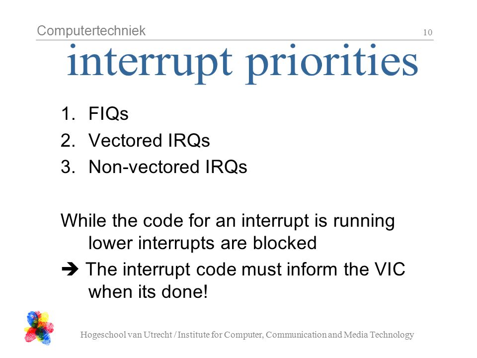 Computertechniek Hogeschool van Utrecht / Institute for Computer, Communication and Media Technology 10 1.FIQs 2.Vectored IRQs 3.Non-vectored IRQs While the code for an interrupt is running lower interrupts are blocked  The interrupt code must inform the VIC when its done!