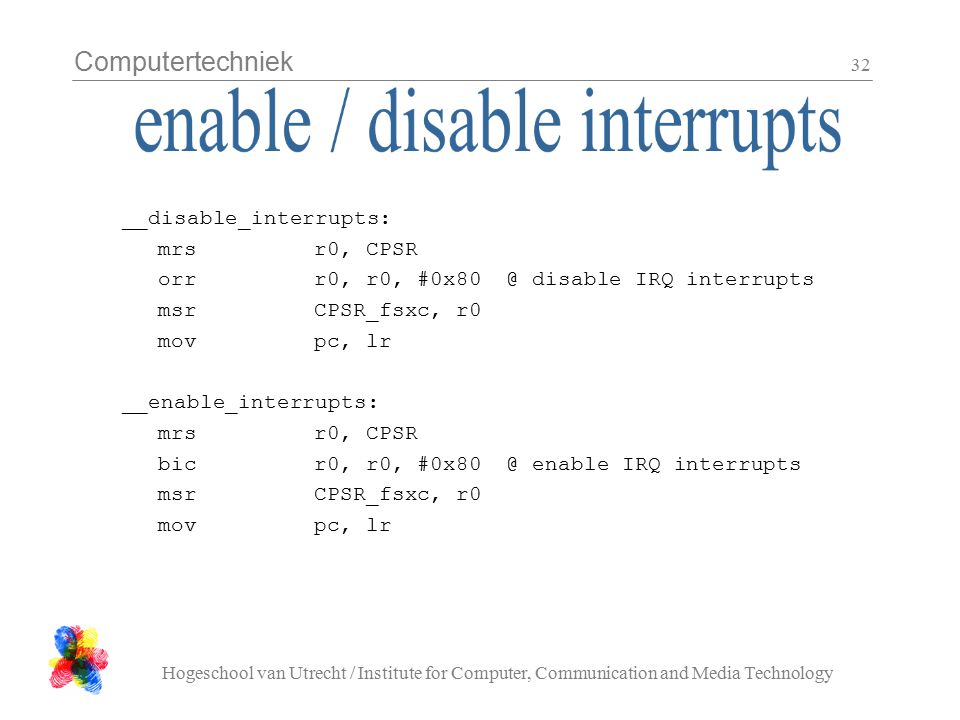 Computertechniek Hogeschool van Utrecht / Institute for Computer, Communication and Media Technology 32 __disable_interrupts: mrsr0, CPSR orrr0, r0, #0x80@ disable IRQ interrupts msrCPSR_fsxc, r0 movpc, lr __enable_interrupts: mrsr0, CPSR bicr0, r0, #0x80@ enable IRQ interrupts msrCPSR_fsxc, r0 movpc, lr