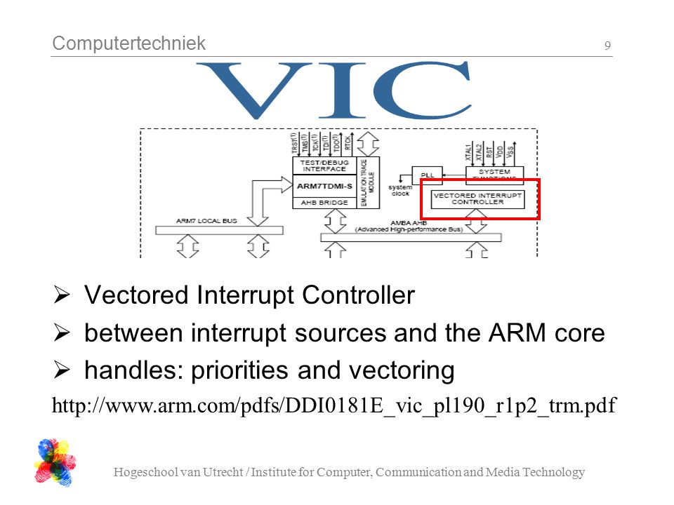 Computertechniek Hogeschool van Utrecht / Institute for Computer, Communication and Media Technology 9  Vectored Interrupt Controller  between interrupt sources and the ARM core  handles: priorities and vectoring http://www.arm.com/pdfs/DDI0181E_vic_pl190_r1p2_trm.pdf