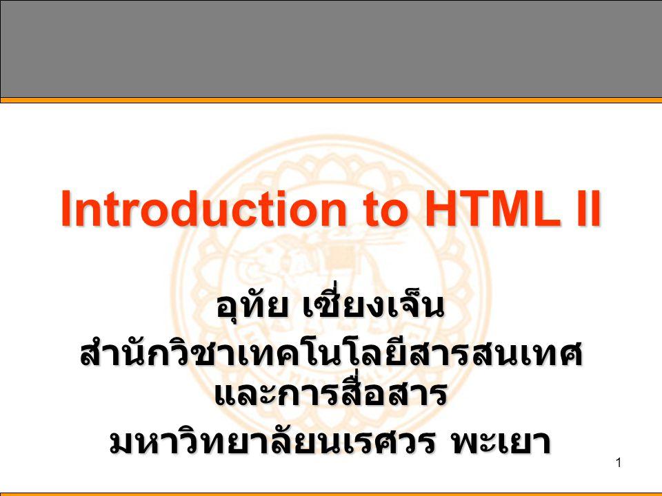 1 Introduction to HTML II อุทัย เซี่ยงเจ็น สำนักวิชาเทคโนโลยีสารสนเทศ และการสื่อสาร มหาวิทยาลัยนเรศวร พะเยา