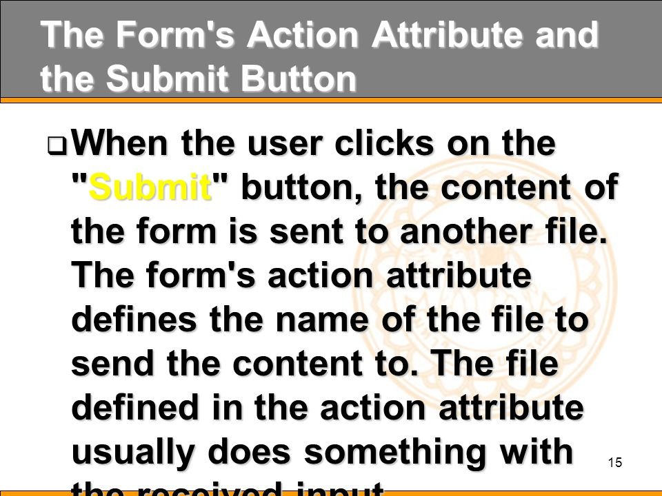 15 The Form s Action Attribute and the Submit Button  When the user clicks on the Submit button, the content of the form is sent to another file.