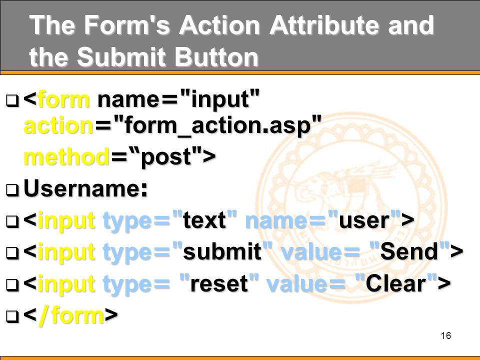 16 The Form s Action Attribute and the Submit Button  <form name= input action= form_action.asp method= post >  Username:    Save: Send.asp