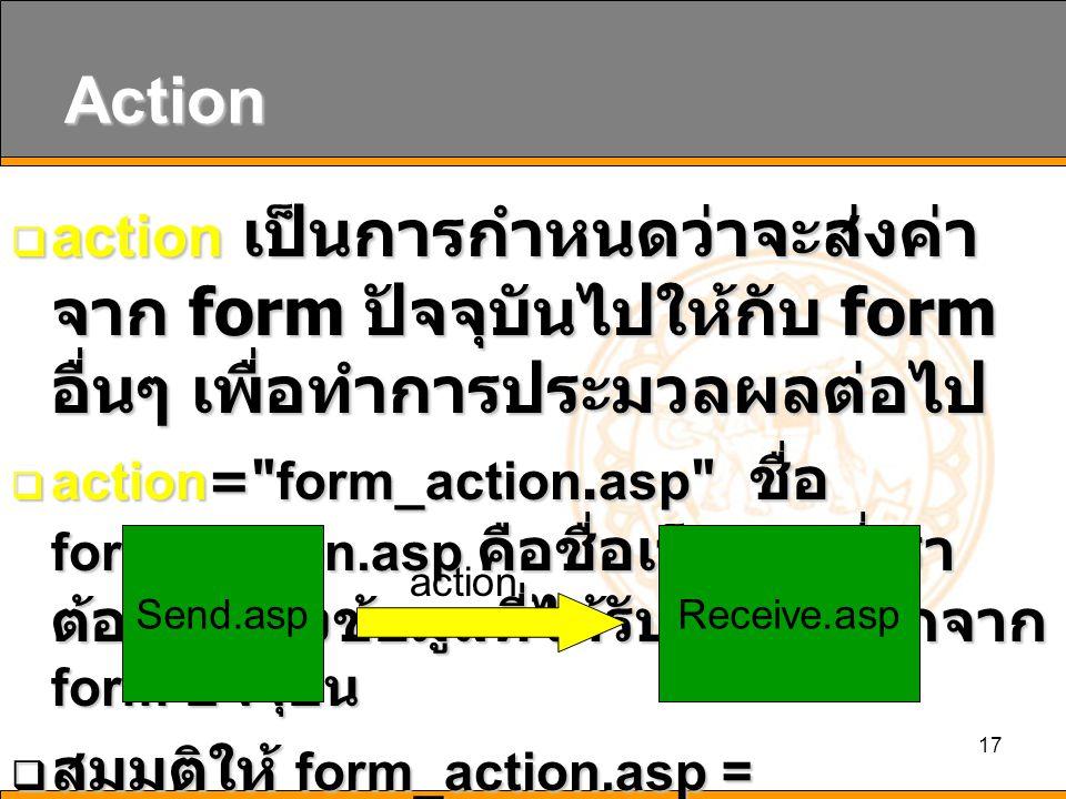 17 Action  action เป็นการกำหนดว่าจะส่งค่า จาก form ปัจจุบันไปให้กับ form อื่นๆ เพื่อทำการประมวลผลต่อไป  action= form_action.asp ชื่อ form_action.asp คือชื่อเว็บเพจที่เรา ต้องการส่งข้อมูลที่ได้รับการบันทึกจาก form ปัจจุบัน  สมมติให้ form_action.asp = receive.asp Send.aspReceive.asp action