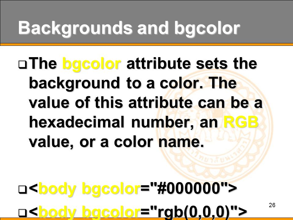 26 Backgrounds and bgcolor  The bgcolor attribute sets the background to a color.