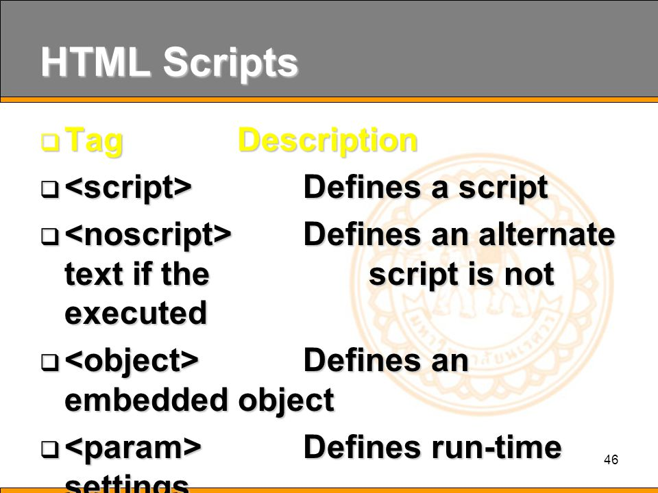46 HTML Scripts  Tag Description  Defines a script  Defines an alternate text if the script is not executed  Defines an embedded object  Defines run-time settings (parameters) for an object  Deprecated.