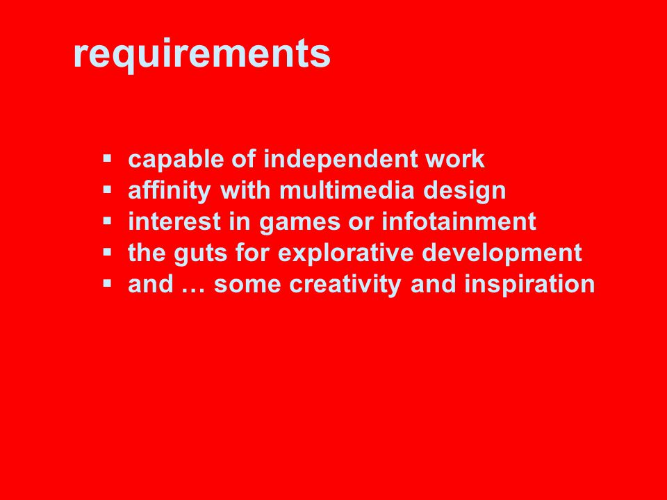 requirements  capable of independent work  affinity with multimedia design  interest in games or infotainment  the guts for explorative development  and … some creativity and inspiration