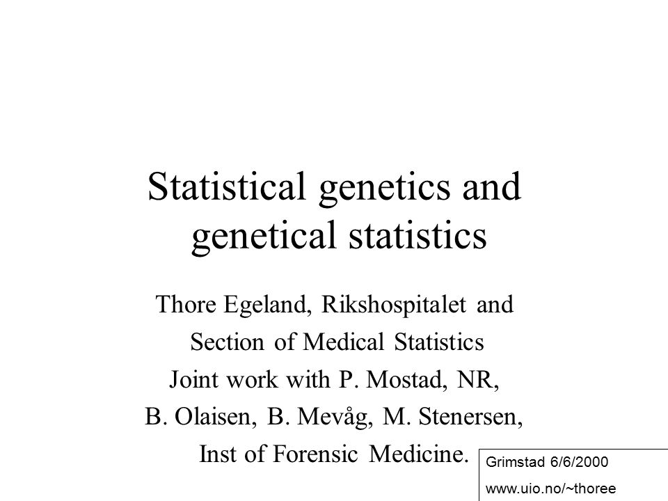 1 Statistical genetics and genetical statistics Thore Egeland, Rikshospitalet and Section of Medical Statistics Joint work with P. Mostad, NR, B. Olai