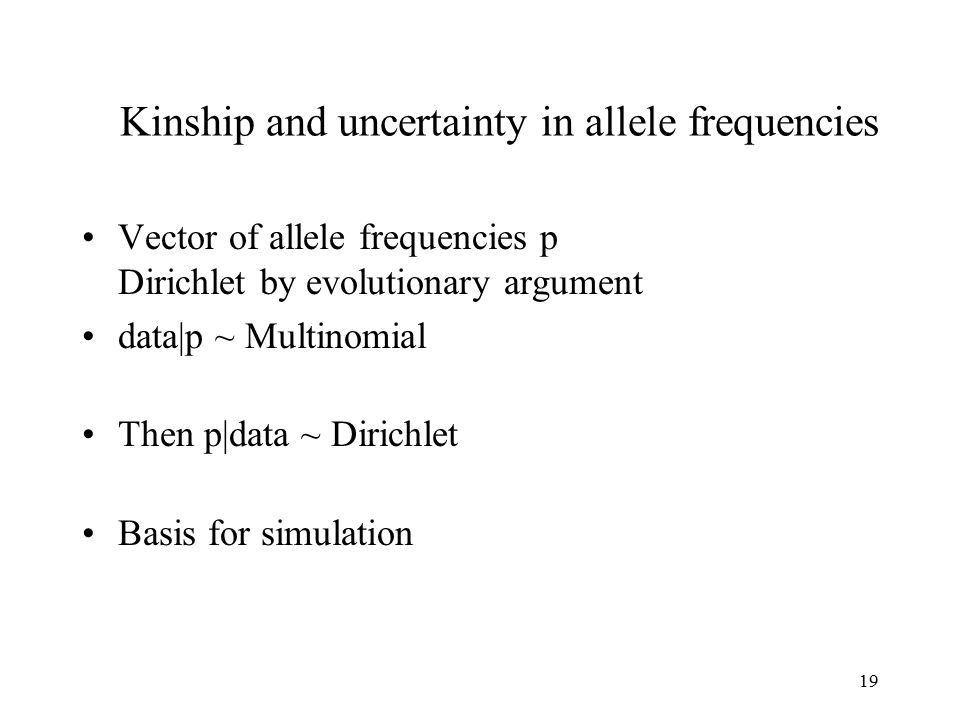 19 Kinship and uncertainty in allele frequencies Vector of allele frequencies p Dirichlet by evolutionary argument data|p ~ Multinomial Then p|data ~