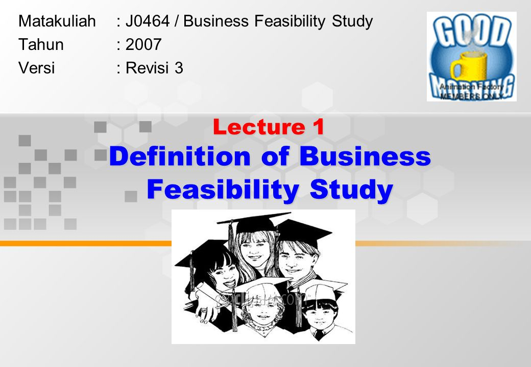 Lecture 1 Definition of Business Feasibility Study Matakuliah: J0464 / Business Feasibility Study Tahun: 2007 Versi: Revisi 3