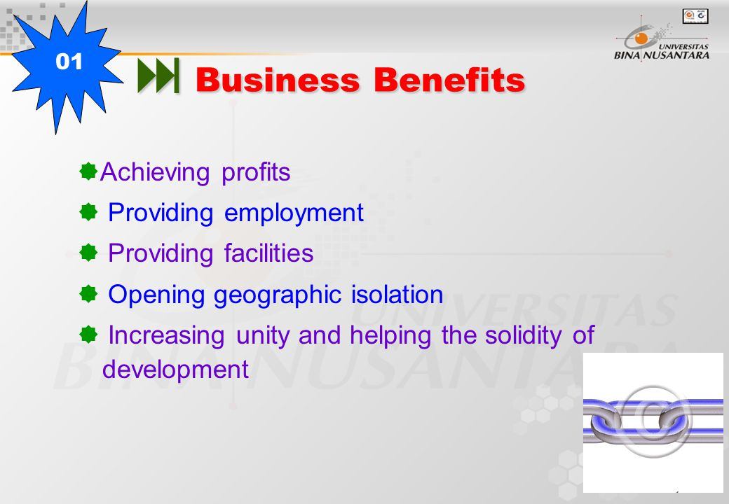  Business Benefits  Achieving profits  Providing employment  Providing facilities  Opening geographic isolation  Increasing unity and helping the solidity of development 01
