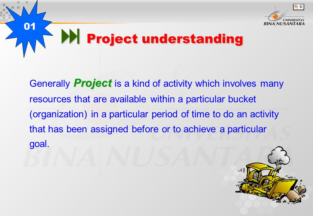  Project understanding Project Generally Project is a kind of activity which involves many resources that are available within a particular bucket (organization) in a particular period of time to do an activity that has been assigned before or to achieve a particular goal.