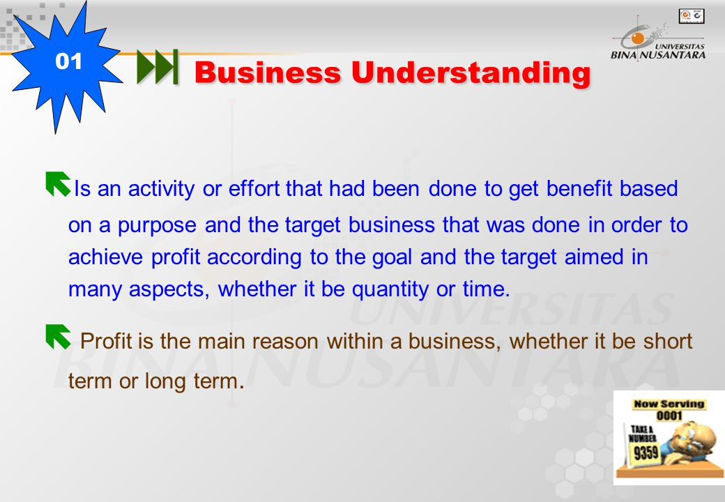  Business Understanding  Is an activity or effort that had been done to get benefit based on a purpose and the target business that was done in order to achieve profit according to the goal and the target aimed in many aspects, whether it be quantity or time.