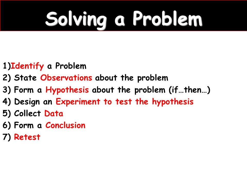 Solving a Problem 1)Identify a Problem 2) State Observations about the problem 3) Form a Hypothesis about the problem (if…then…) 4) Design an Experiment to test the hypothesis 5) Collect Data 6) Form a Conclusion 7) Retest