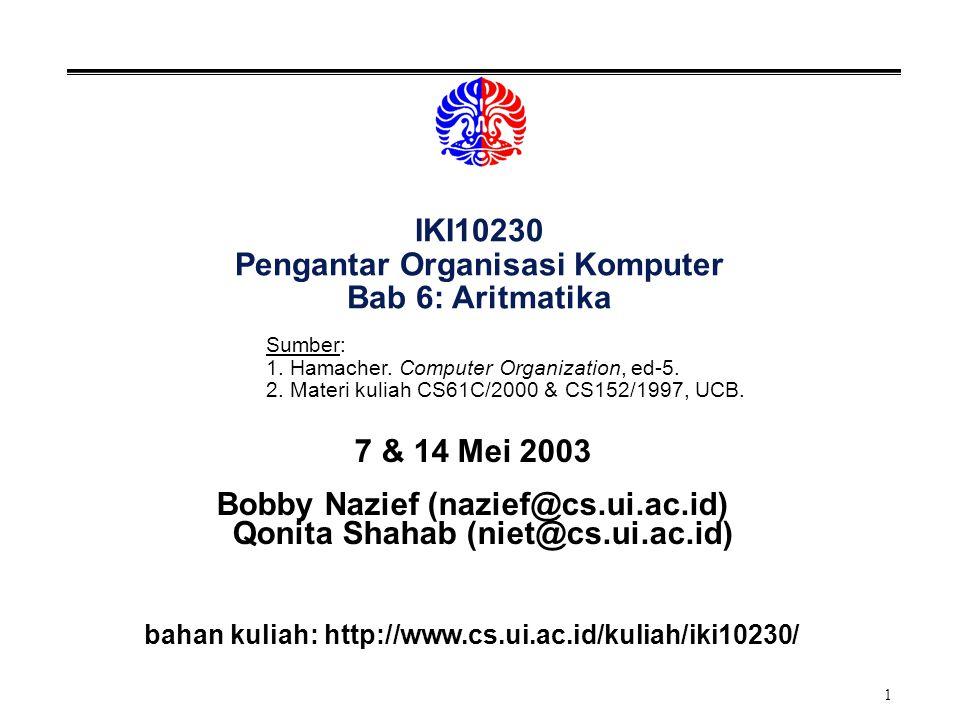 1 IKI10230 Pengantar Organisasi Komputer Bab 6: Aritmatika 7 & 14 Mei 2003 Bobby Nazief (nazief@cs.ui.ac.id) Qonita Shahab (niet@cs.ui.ac.id) bahan kuliah: http://www.cs.ui.ac.id/kuliah/iki10230/ Sumber: 1.