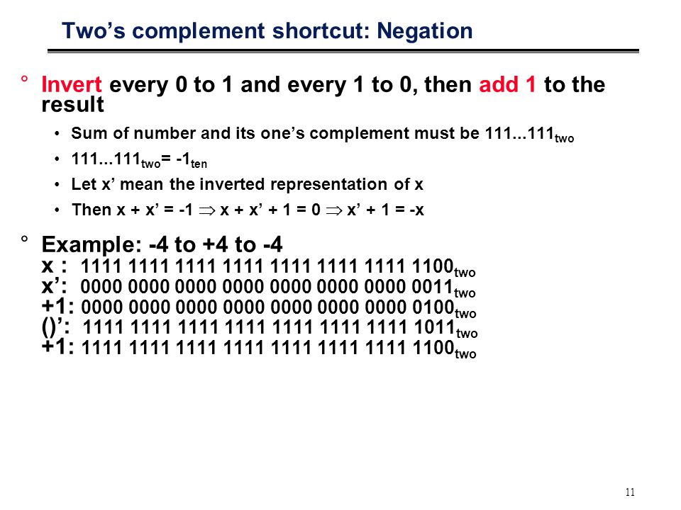 11 Two's complement shortcut: Negation °Invert every 0 to 1 and every 1 to 0, then add 1 to the result Sum of number and its one's complement must be 111...111 two 111...111 two = -1 ten Let x' mean the inverted representation of x Then x + x' = -1  x + x' + 1 = 0  x' + 1 = -x °Example: -4 to +4 to -4 x : 1111 1111 1111 1111 1111 1111 1111 1100 two x': 0000 0000 0000 0000 0000 0000 0000 0011 two +1: 0000 0000 0000 0000 0000 0000 0000 0100 two ()': 1111 1111 1111 1111 1111 1111 1111 1011 two +1: 1111 1111 1111 1111 1111 1111 1111 1100 two