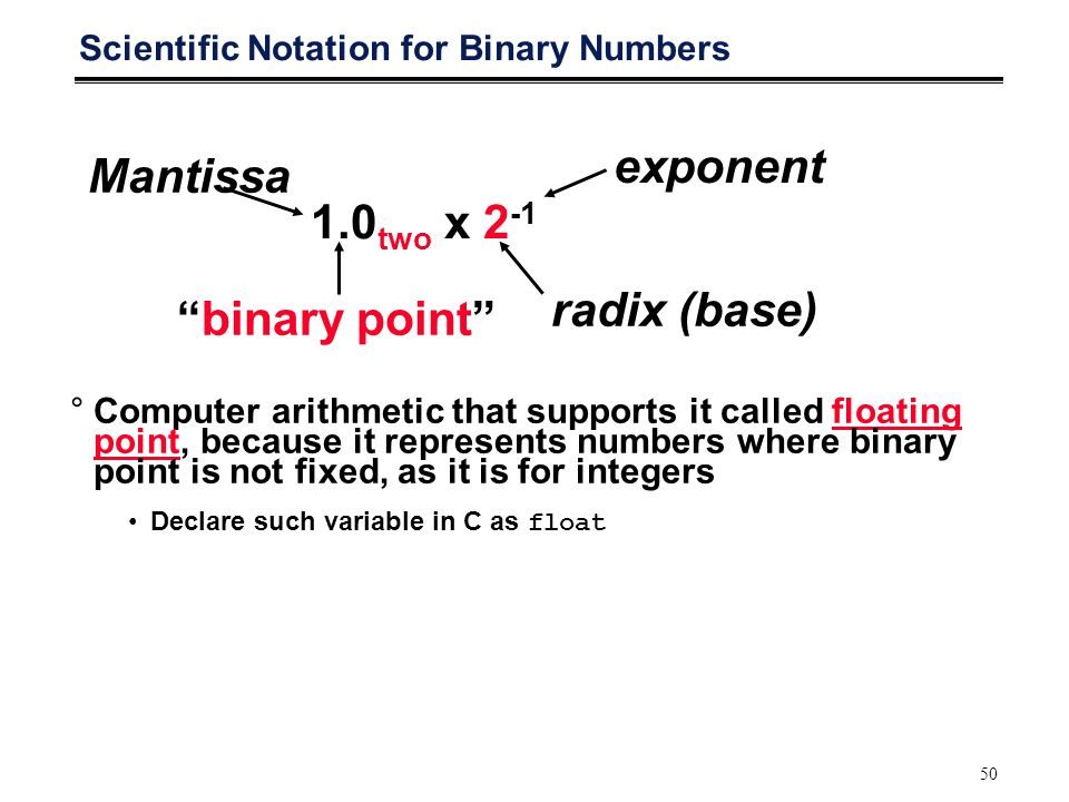 50 Scientific Notation for Binary Numbers 1.0 two x 2 -1 radix (base) binary point Mantissa exponent °Computer arithmetic that supports it called floating point, because it represents numbers where binary point is not fixed, as it is for integers Declare such variable in C as float