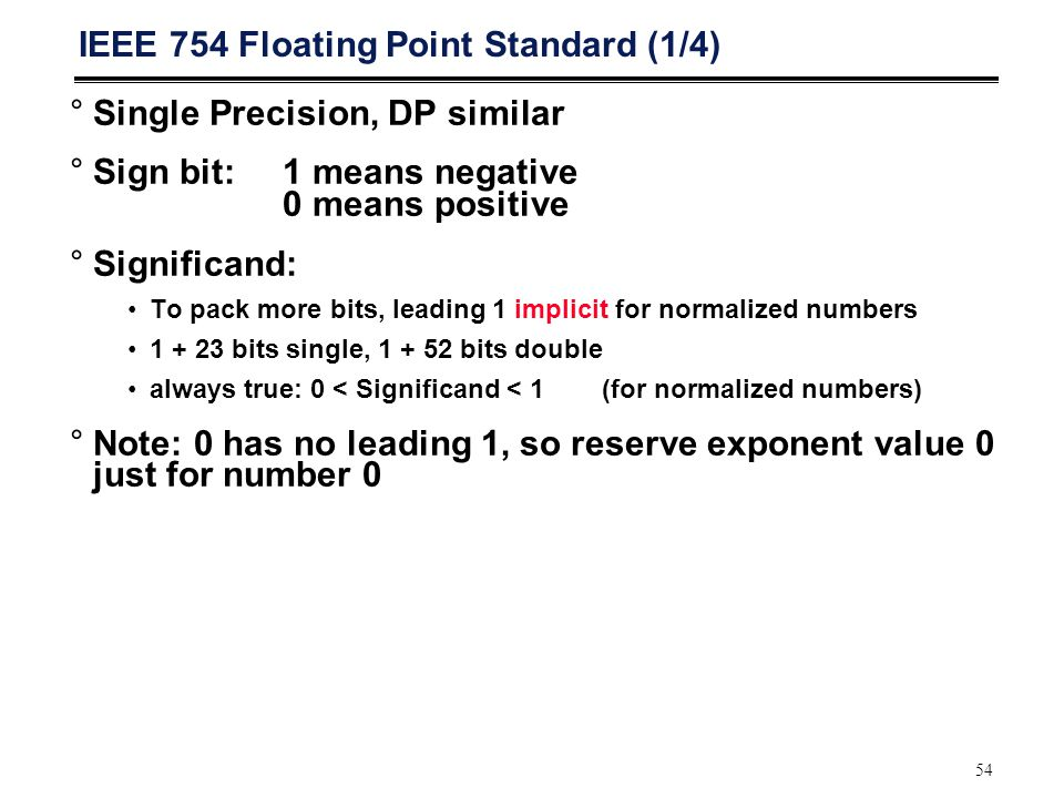 54 IEEE 754 Floating Point Standard (1/4) °Single Precision, DP similar °Sign bit:1 means negative 0 means positive °Significand: To pack more bits, leading 1 implicit for normalized numbers 1 + 23 bits single, 1 + 52 bits double always true: 0 < Significand < 1(for normalized numbers) °Note: 0 has no leading 1, so reserve exponent value 0 just for number 0