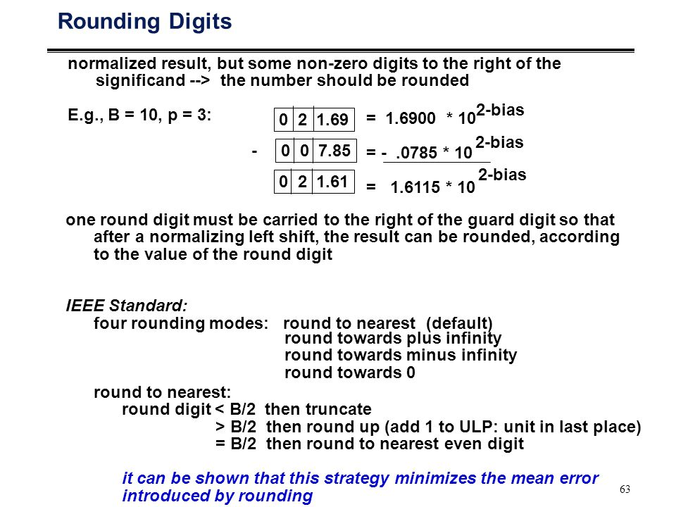 63 Rounding Digits normalized result, but some non-zero digits to the right of the significand --> the number should be rounded E.g., B = 10, p = 3: 0 2 1.69 0 0 7.85 0 2 1.61 = 1.6900 * 10 = -.0785 * 10 = 1.6115 * 10 2-bias - one round digit must be carried to the right of the guard digit so that after a normalizing left shift, the result can be rounded, according to the value of the round digit IEEE Standard: four rounding modes: round to nearest (default) round towards plus infinity round towards minus infinity round towards 0 round to nearest: round digit < B/2 then truncate > B/2 then round up (add 1 to ULP: unit in last place) = B/2 then round to nearest even digit it can be shown that this strategy minimizes the mean error introduced by rounding