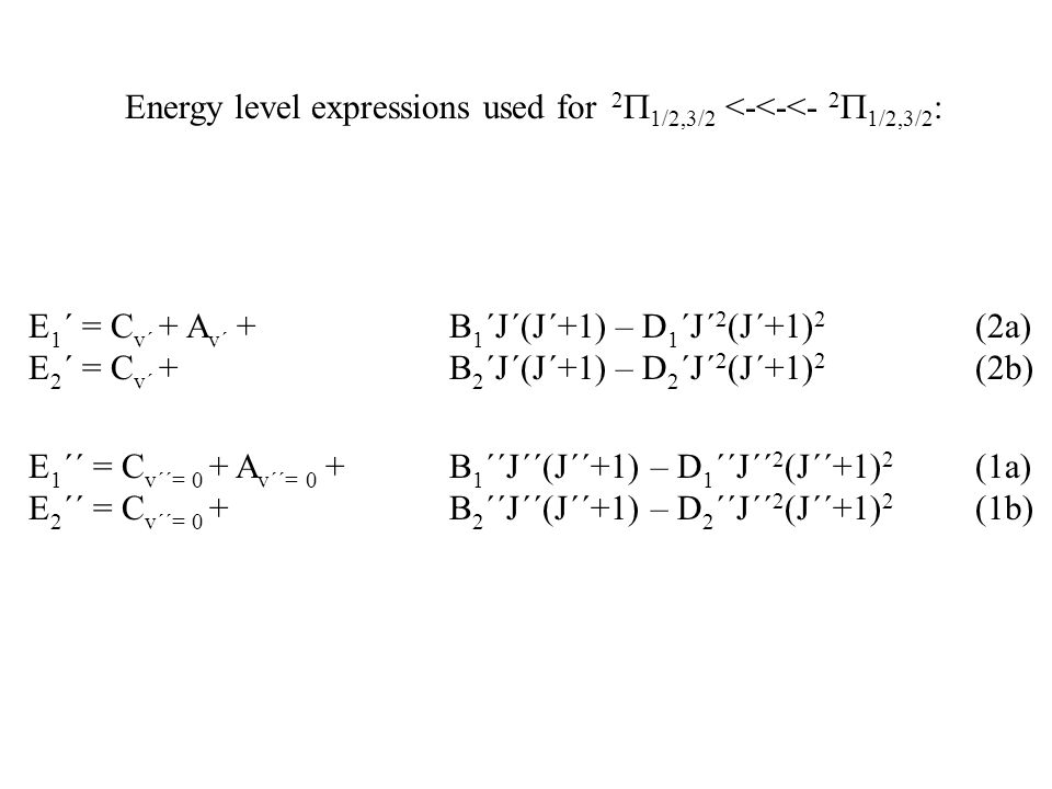 Energy level expressions used for 2  1/2,3/2 <-<-<- 2  1/2,3/2 : E 1 ´´ = C v´´= 0 + A v´´= 0 + B 1 ´´J´´(J´´+1) – D 1 ´´J´´ 2 (J´´+1) 2 (1a) E 2 ´´ = C v´´= 0 +B 2 ´´J´´(J´´+1) – D 2 ´´J´´ 2 (J´´+1) 2 (1b) E 1 ´ = C v´ + A v´ + B 1 ´J´(J´+1) – D 1 ´J´ 2 (J´+1) 2 (2a) E 2 ´ = C v´ +B 2 ´J´(J´+1) – D 2 ´J´ 2 (J´+1) 2 (2b)