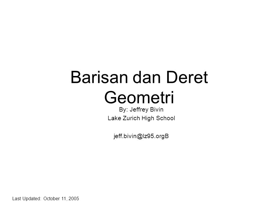Barisan dan Deret Geometri By: Jeffrey Bivin Lake Zurich High School jeff.bivin@lz95.orgB Last Updated: October 11, 2005