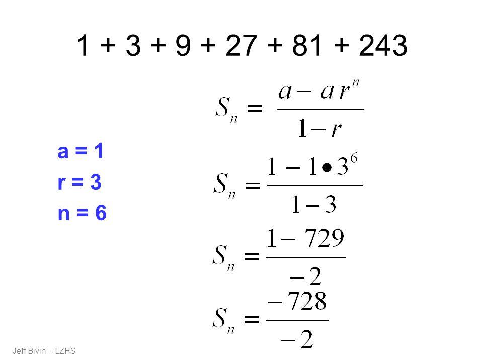 1 + 3 + 9 + 27 + 81 + 243 a = 1 r = 3 n = 6 Jeff Bivin -- LZHS