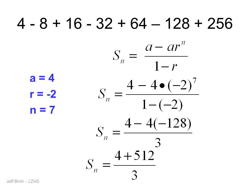 4 - 8 + 16 - 32 + 64 – 128 + 256 a = 4 r = -2 n = 7 Jeff Bivin -- LZHS