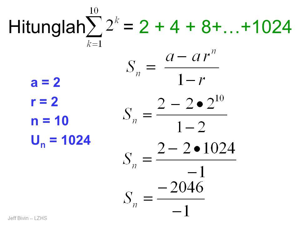 Hitunglah a = 2 r = 2 n = 10 U n = 1024 = 2 + 4 + 8+…+1024 Jeff Bivin -- LZHS