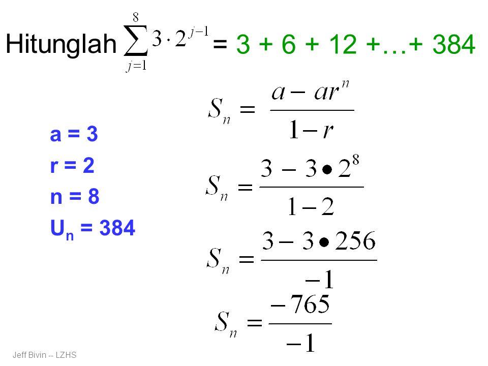 Hitunglah a = 3 r = 2 n = 8 U n = 384 = 3 + 6 + 12 +…+ 384 Jeff Bivin -- LZHS