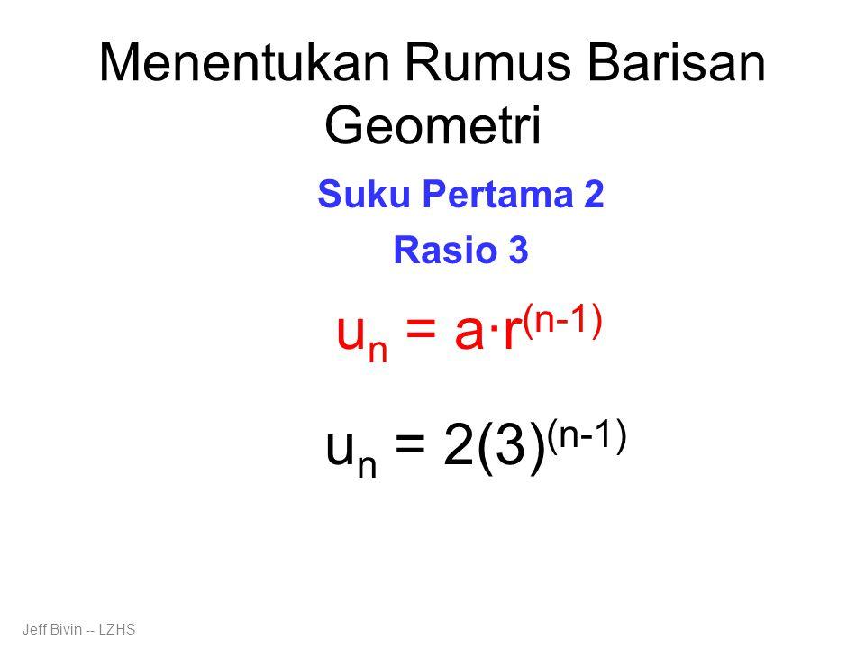 Menentukan Rumus Barisan Geometri Suku Pertama 2 Rasio 3 u n = a·r (n-1) u n = 2(3) (n-1) Jeff Bivin -- LZHS