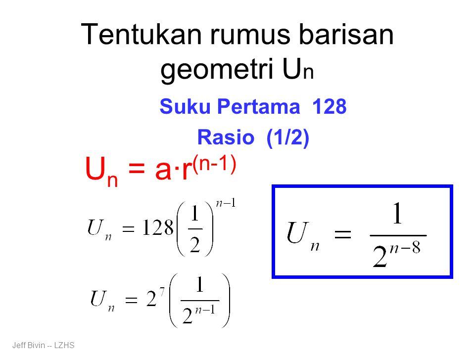 Tentukan rumus barisan geometri U n Suku Pertama 128 Rasio (1/2) U n = a·r (n-1) Jeff Bivin -- LZHS