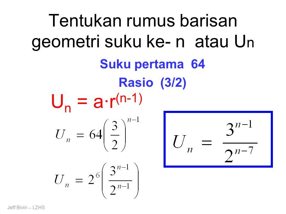 Tentukan rumus barisan geometri suku ke- n atau U n Suku pertama 64 Rasio (3/2) U n = a·r (n-1) Jeff Bivin -- LZHS