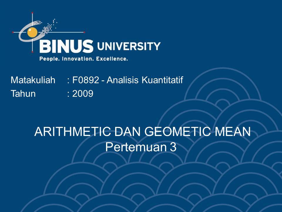 ARITHMETIC DAN GEOMETIC MEAN Pertemuan 3 Matakuliah: F0892 - Analisis Kuantitatif Tahun: 2009