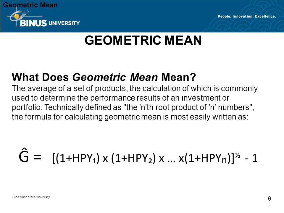 Bina Nusantara University 6 Ĝ = [(1+HPY₁) x (1+HPY₂) x … x(1+HPY n )] ½ - 1 Geometric Mean What Does Geometric Mean Mean.