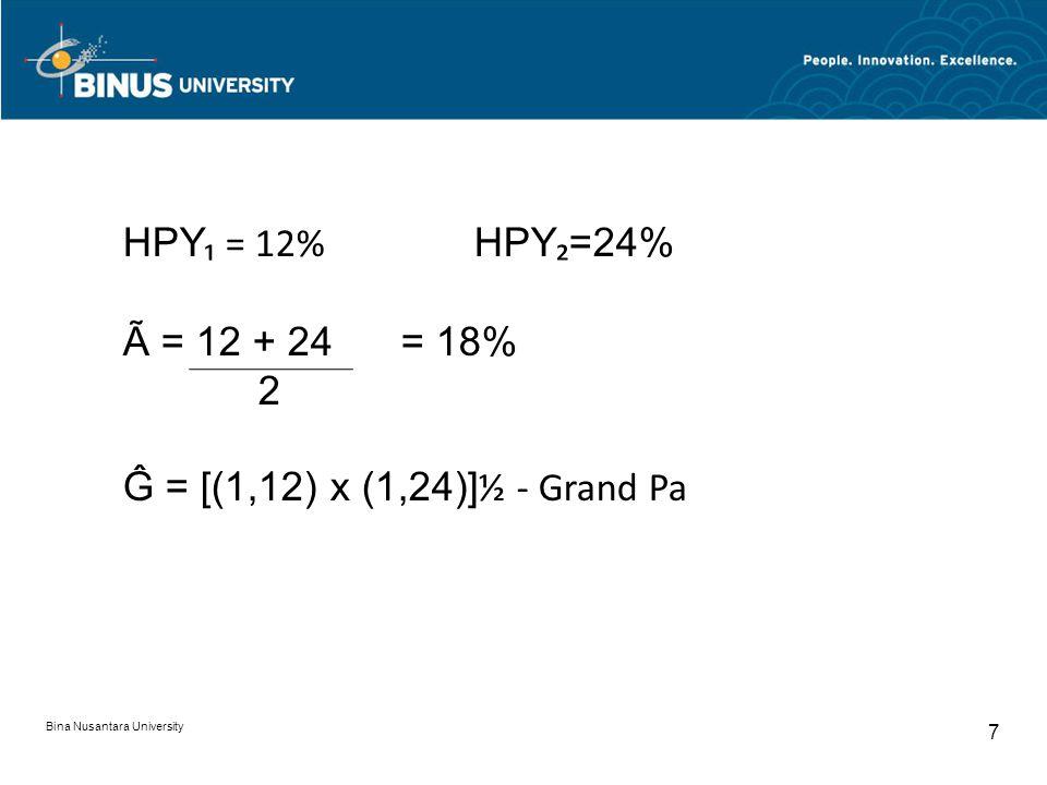 Bina Nusantara University 7 HPY ₁ = 12% HPY ₂ =24% Ã = 12 + 24 = 18% 2 Ĝ = [(1,12) x (1,24)] ½ - Grand Pa