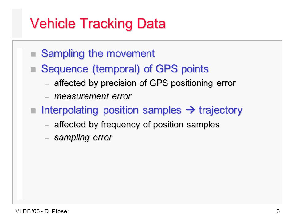 VLDB '05 - D. Pfoser6 Vehicle Tracking Data n Sampling the movement n Sequence (temporal) of GPS points – affected by precision of GPS positioning err