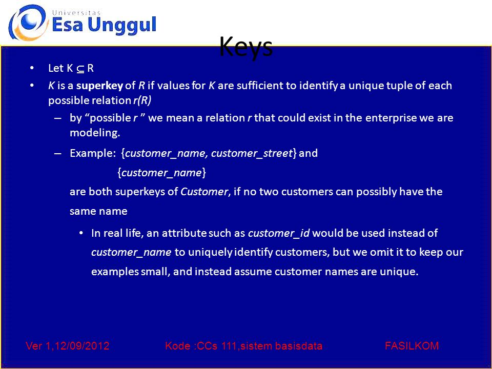 Ver 1,12/09/2012Kode :CCs 111,sistem basisdataFASILKOM Keys Let K  R K is a superkey of R if values for K are sufficient to identify a unique tuple of each possible relation r(R) – by possible r we mean a relation r that could exist in the enterprise we are modeling.