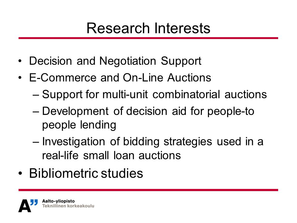 Research Interests Decision and Negotiation Support E-Commerce and On-Line Auctions –Support for multi-unit combinatorial auctions –Development of decision aid for people-to people lending –Investigation of bidding strategies used in a real-life small loan auctions Bibliometric studies