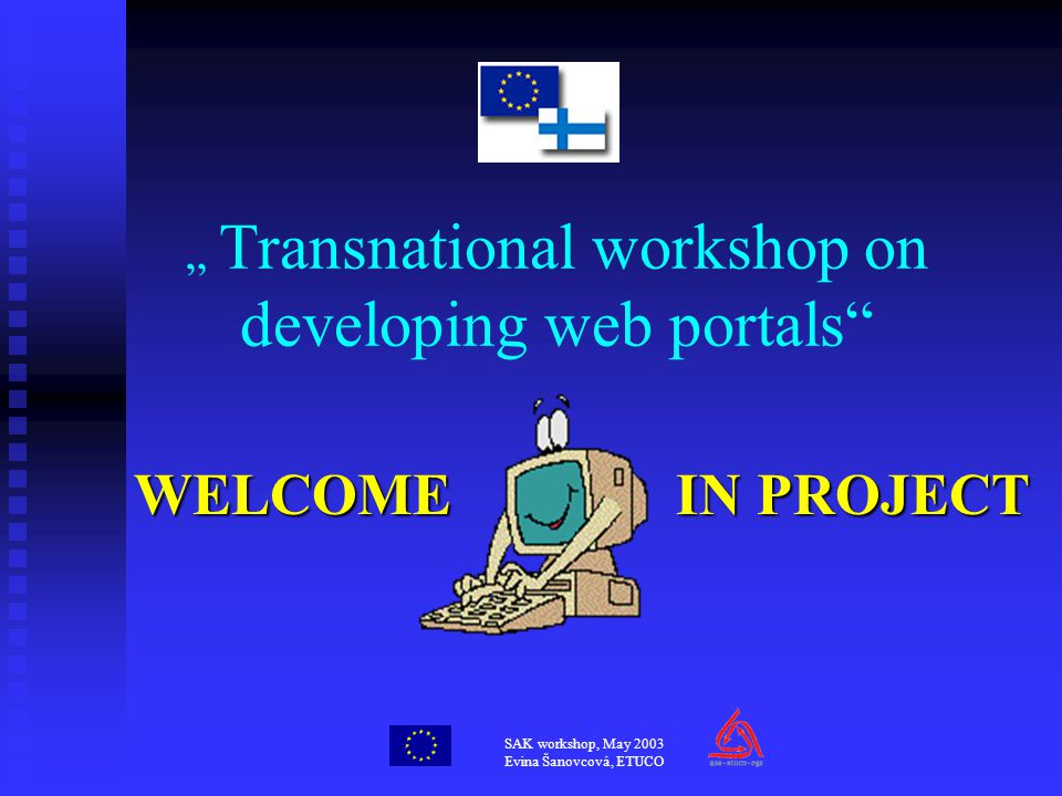 "SAK workshop, May 2003 Evina Šanovcová, ETUCO "" Transnational workshop on developing web portals WELCOME IN PROJECT"