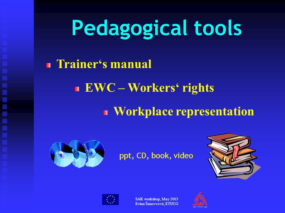 SAK workshop, May 2003 Evina Šanovcová, ETUCO Pedagogical tools Trainer's manual EWC – Workers' rights Workplace representation ppt, CD, book, video