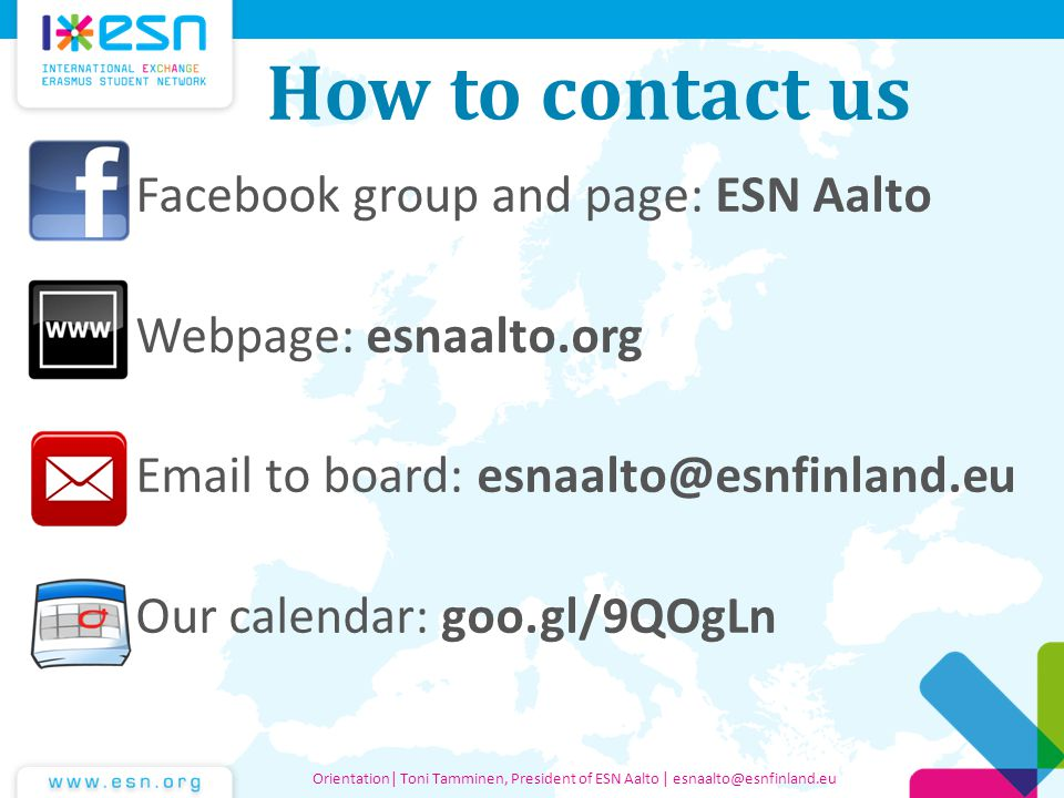 How to contact us Facebook group and page: ESN Aalto Webpage: esnaalto.org Email to board: esnaalto@esnfinland.eu Our calendar: goo.gl/9QOgLn Orientation| Toni Tamminen, President of ESN Aalto | esnaalto@esnfinland.eu